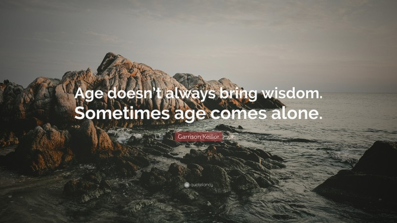 """Garrison Keillor Quote: """"Age doesn't always bring wisdom. Sometimes age comes alone."""""""