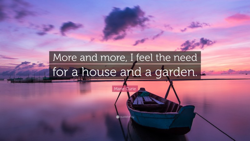 """Marie Curie Quote: """"More and more, I feel the need for a house and a garden."""""""
