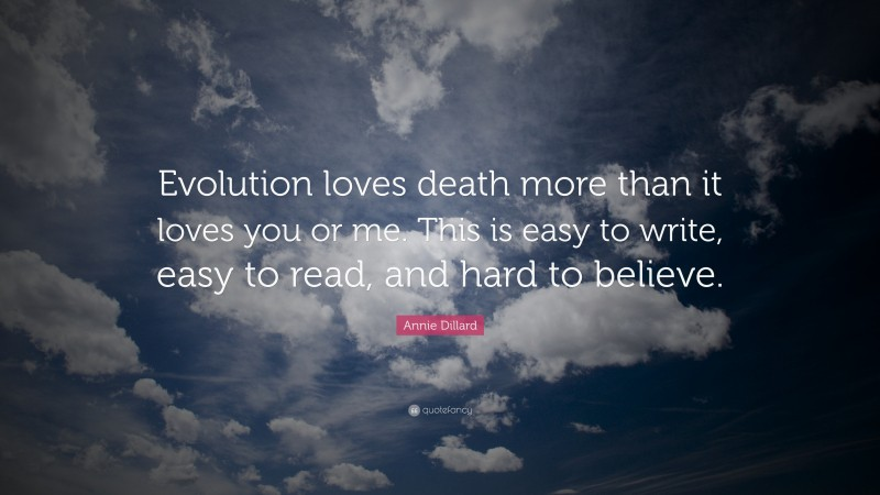 """Annie Dillard Quote: """"Evolution loves death more than it loves you or me. This is easy to write, easy to read, and hard to believe."""""""