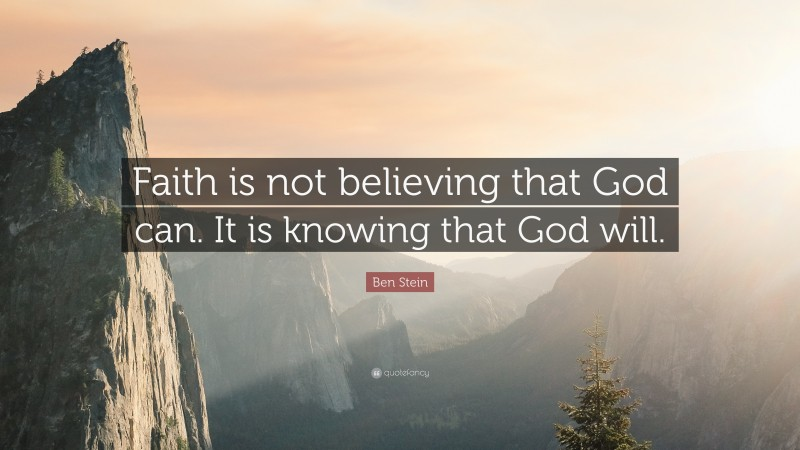 """Ben Stein Quote: """"Faith is not believing that God can. It is knowing that God will."""""""