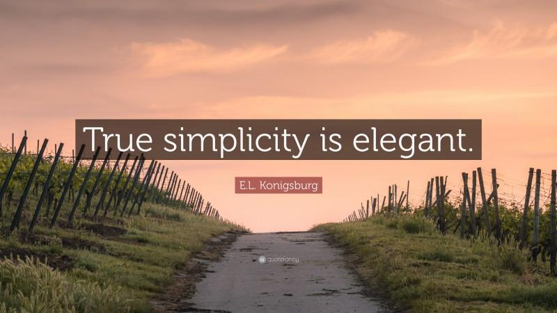 """E.L. Konigsburg Quote: """"True simplicity is elegant."""""""