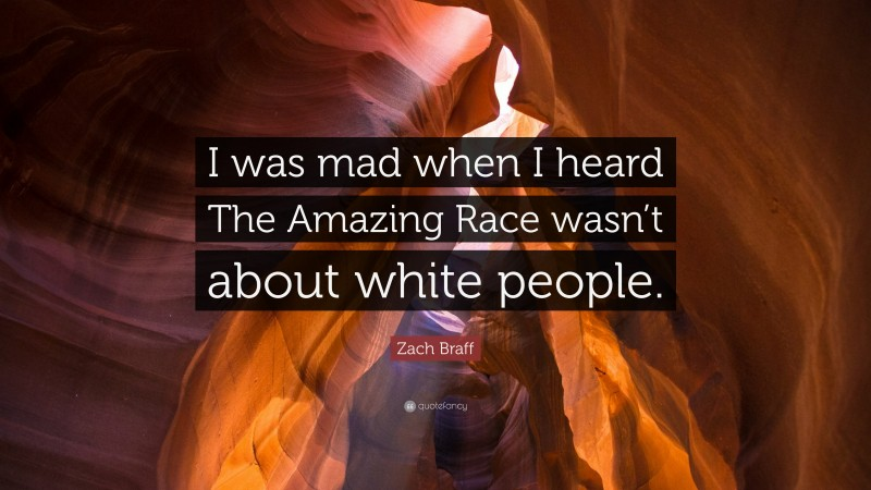 """Zach Braff Quote: """"I was mad when I heard The Amazing Race wasn't about white people."""""""
