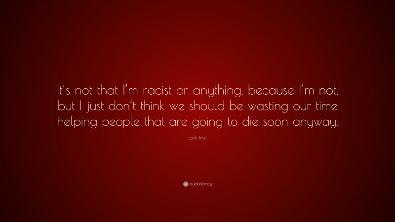 """Zach Braff Quote: """"It's not that I'm racist or anything, because I'm not, but I just don't think we should be wasting our time helping people that are going to die soon anyway."""""""