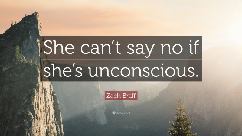 """Zach Braff Quote: """"She can't say no if she's unconscious."""""""