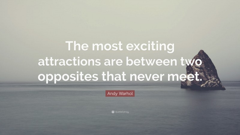 """Andy Warhol Quote: """"The most exciting attractions are between two opposites that never meet."""""""