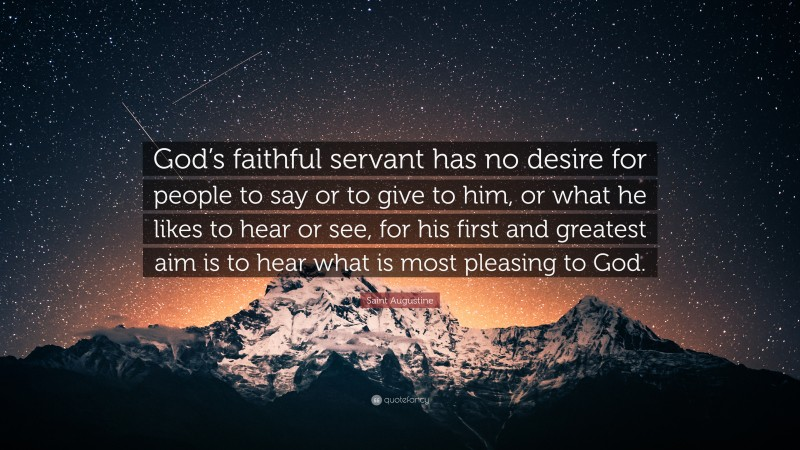 """Saint Augustine Quote: """"God's faithful servant has no desire for people to say or to give to him, or what he likes to hear or see, for his first and greatest aim is to hear what is most pleasing to God."""""""