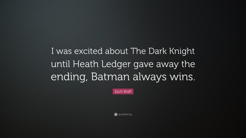 """Zach Braff Quote: """"I was excited about The Dark Knight until Heath Ledger gave away the ending, Batman always wins."""""""