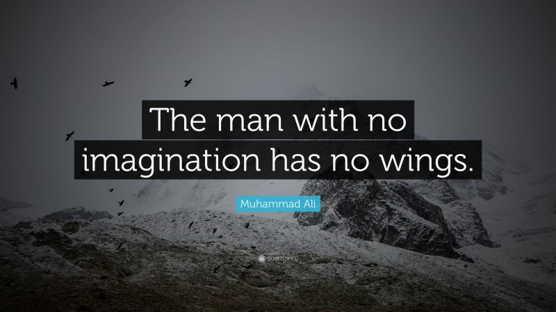 """Muhammad Ali Quote: """"The man with no imagination has no wings."""""""