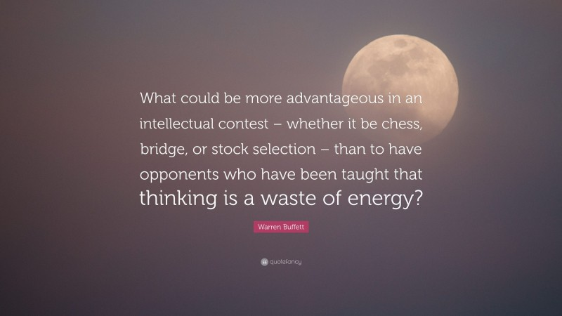 """Warren Buffett Quote: """"What could be more advantageous in an intellectual contest – whether it be chess, bridge, or stock selection – than to have opponents who have been taught that thinking is a waste of energy?"""""""
