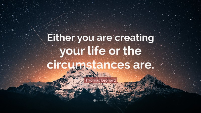 """Thomas Leonard Quote: """"Either you are creating your life or the circumstances are."""""""