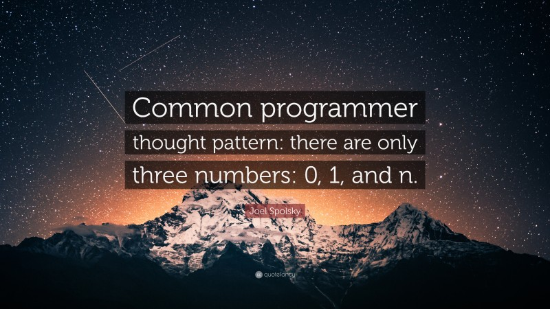 """Joel Spolsky Quote: """"Common programmer thought pattern: there are only three numbers: 0, 1, and n."""""""