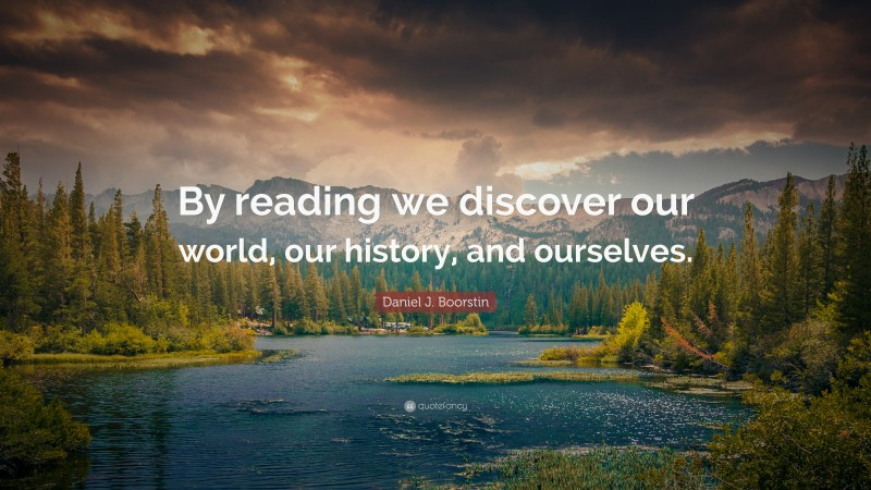 """Daniel J. Boorstin Quote: """"By reading we discover our world, our history, and ourselves."""""""