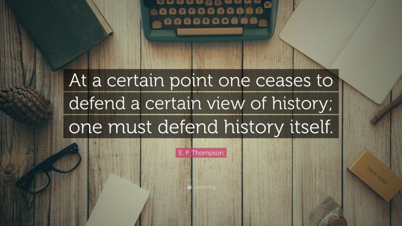 """E. P. Thompson Quote: """"At a certain point one ceases to defend a certain view of history; one must defend history itself."""""""