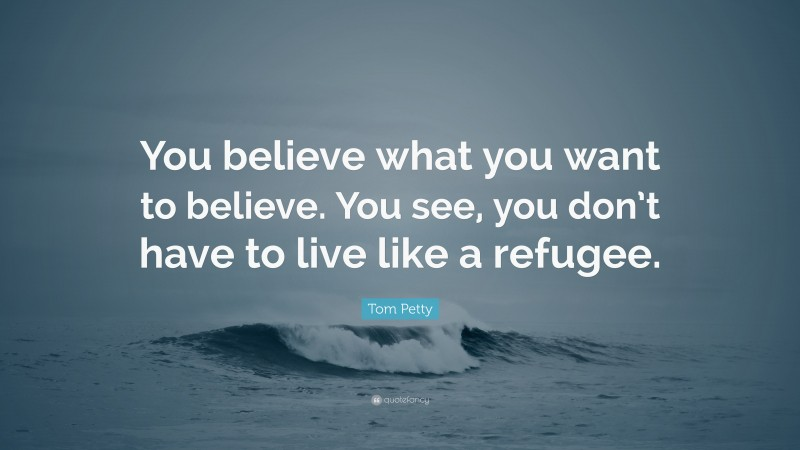 """Tom Petty Quote: """"You believe what you want to believe. You see, you don't have to live like a refugee."""""""