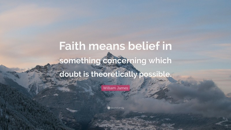 """William James Quote: """"Faith means belief in something concerning which doubt is theoretically possible."""""""