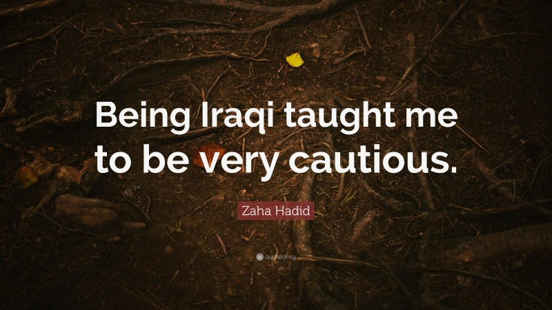 """Zaha Hadid Quote: """"Being Iraqi taught me to be very cautious."""""""