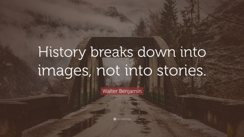 """Walter Benjamin Quote: """"History breaks down into images, not into stories."""""""