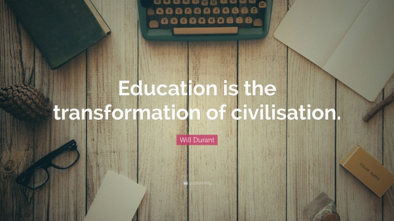 """Will Durant Quote: """"Education is the transformation of civilisation."""""""
