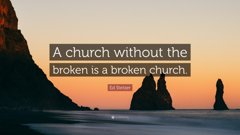 """Ed Stetzer Quote: """"A church without the broken is a broken church."""""""