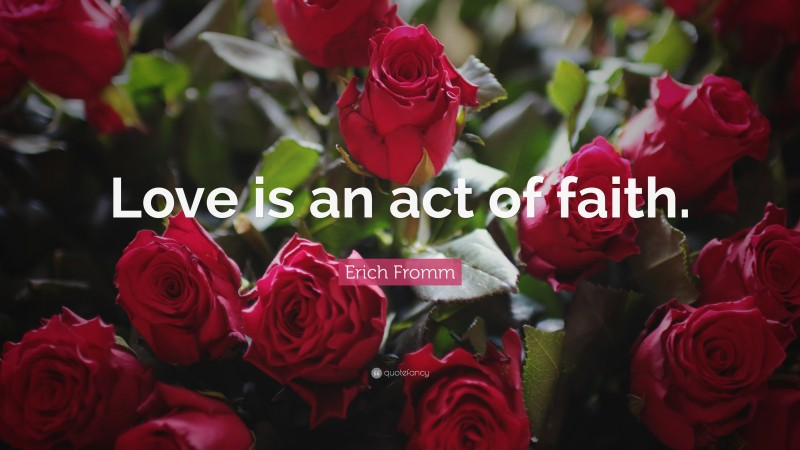 """Erich Fromm Quote: """"Love is an act of faith."""""""