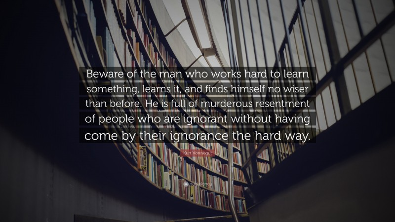"""Kurt Vonnegut Quote: """"Beware of the man who works hard to learn something, learns it, and finds himself no wiser than before. He is full of murderous resentment of people who are ignorant without having come by their ignorance the hard way."""""""