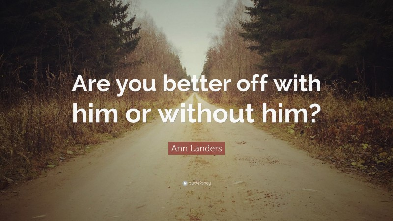 """Ann Landers Quote: """"Are you better off with him or without him?"""""""