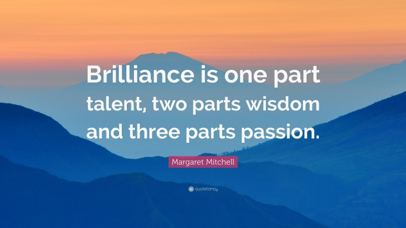 """Margaret Mitchell Quote: """"Brilliance is one part talent, two parts wisdom and three parts passion."""""""