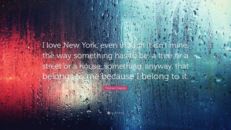 """Truman Capote Quote: """"I love New York, even though it isn't mine, the way something has to be, a tree or a street or a house, something, anyway, that belongs to me because I belong to it."""""""