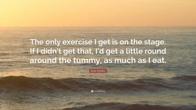 """Elvis Presley Quote: """"The only exercise I get is on the stage. If I didn't get that, I'd get a little round around the tummy, as much as I eat."""""""