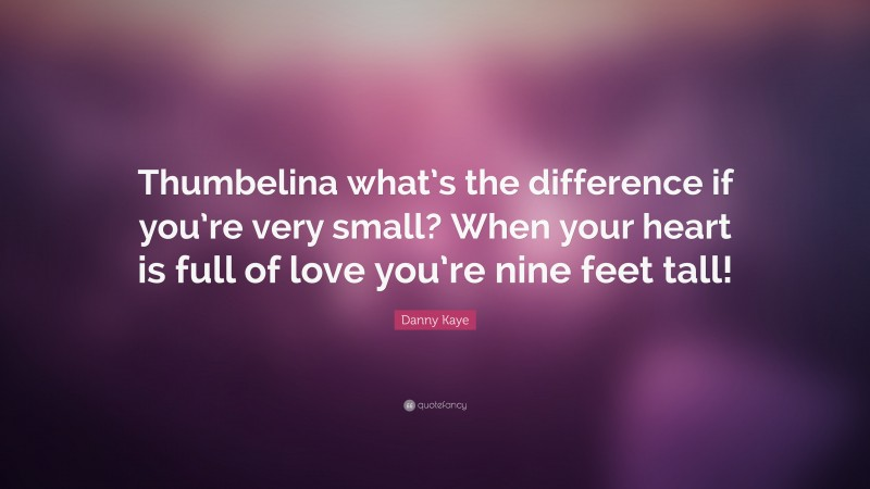 """Danny Kaye Quote: """"Thumbelina what's the difference if you're very small? When your heart is full of love you're nine feet tall!"""""""