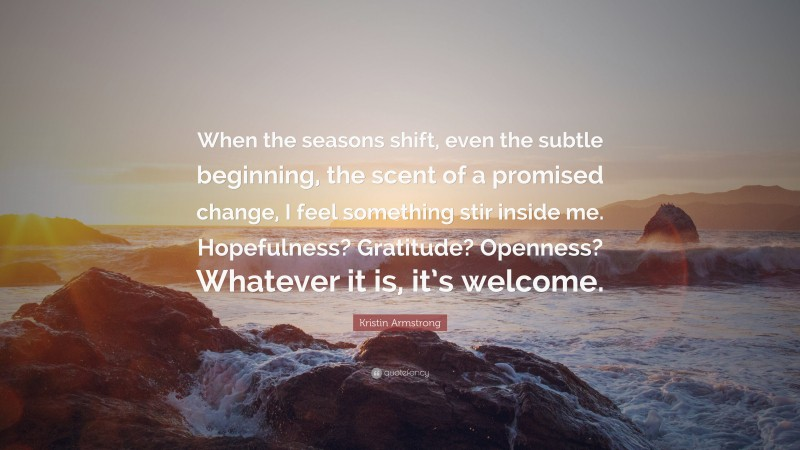 """Kristin Armstrong Quote: """"When the seasons shift, even the subtle beginning, the scent of a promised change, I feel something stir inside me. Hopefulness? Gratitude? Openness? Whatever it is, it's welcome."""""""