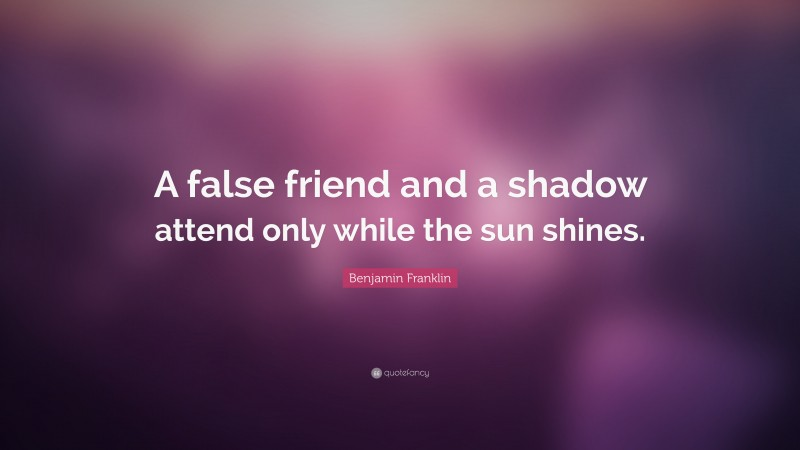 """Benjamin Franklin Quote: """"A false friend and a shadow attend only while the sun shines."""""""