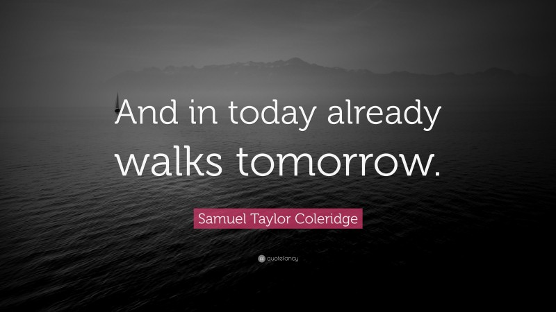 """Samuel Taylor Coleridge Quote: """"And in today already walks tomorrow."""""""