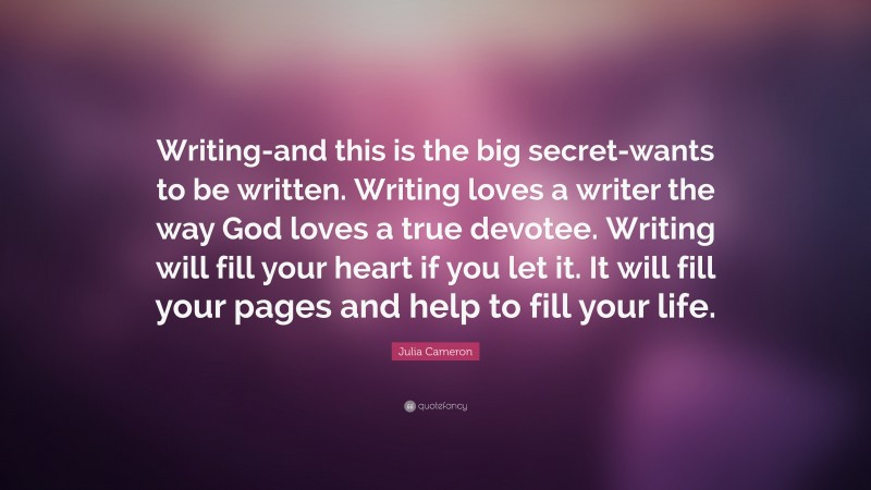 """Julia Cameron Quote: """"Writing-and this is the big secret-wants to be written. Writing loves a writer the way God loves a true devotee. Writing will fill your heart if you let it. It will fill your pages and help to fill your life."""""""