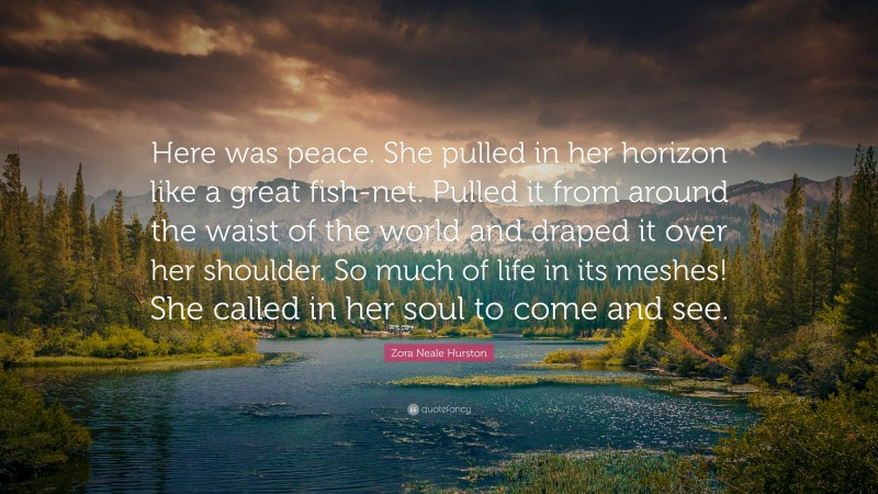 """Zora Neale Hurston Quote: """"Here was peace. She pulled in her horizon like a great fish-net. Pulled it from around the waist of the world and draped it over her shoulder. So much of life in its meshes! She called in her soul to come and see."""""""