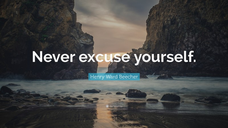 """Henry Ward Beecher Quote: """"Never excuse yourself."""""""