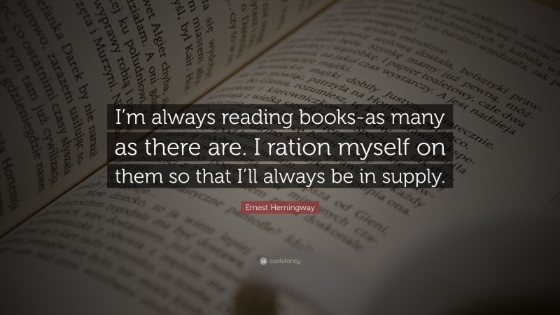 """Ernest Hemingway Quote: """"I'm always reading books-as many as there are. I ration myself on them so that I'll always be in supply."""""""