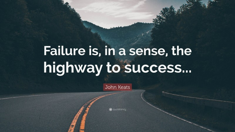 """John Keats Quote: """"Failure is, in a sense, the highway to success..."""""""