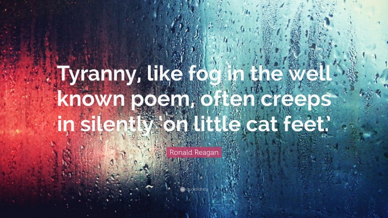 """Ronald Reagan Quote: """"Tyranny, like fog in the well known poem, often creeps in silently 'on little cat feet.'"""""""
