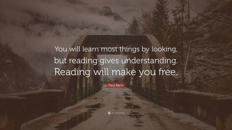 """Paul Rand Quote: """"You will learn most things by looking, but reading gives understanding. Reading will make you free."""""""