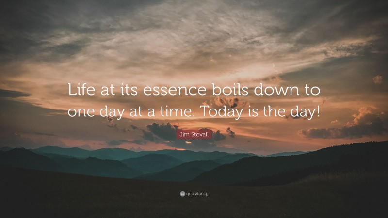 """Jim Stovall Quote: """"Life at its essence boils down to one day at a time. Today is the day!"""""""