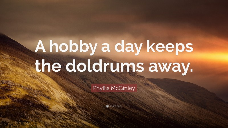 """Phyllis McGinley Quote: """"A hobby a day keeps the doldrums away."""""""