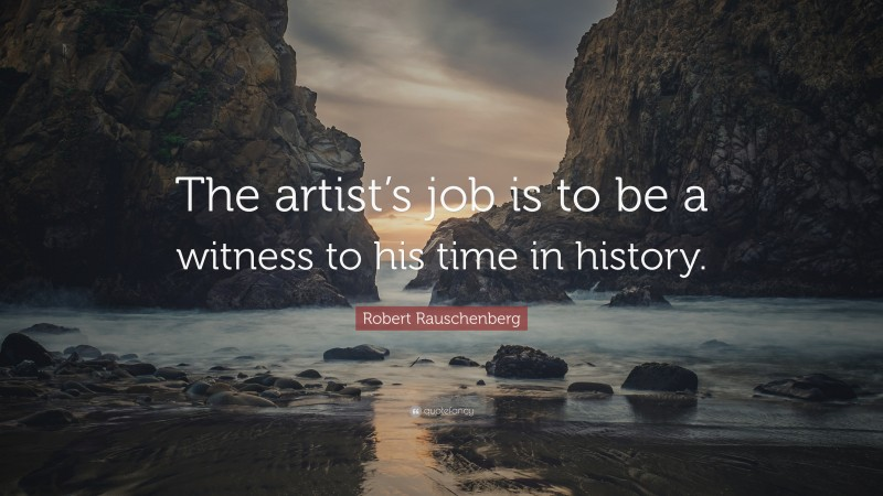 """Robert Rauschenberg Quote: """"The artist's job is to be a witness to his time in history."""""""