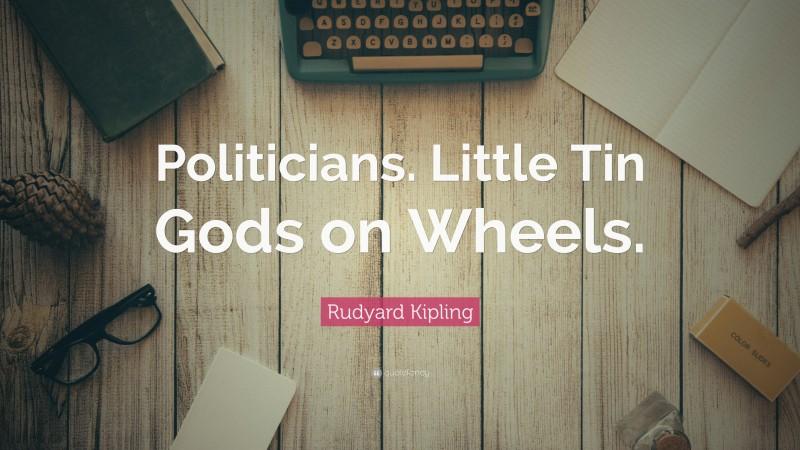 "Rudyard Kipling Quote: ""Politicians. Little Tin Gods on Wheels."""