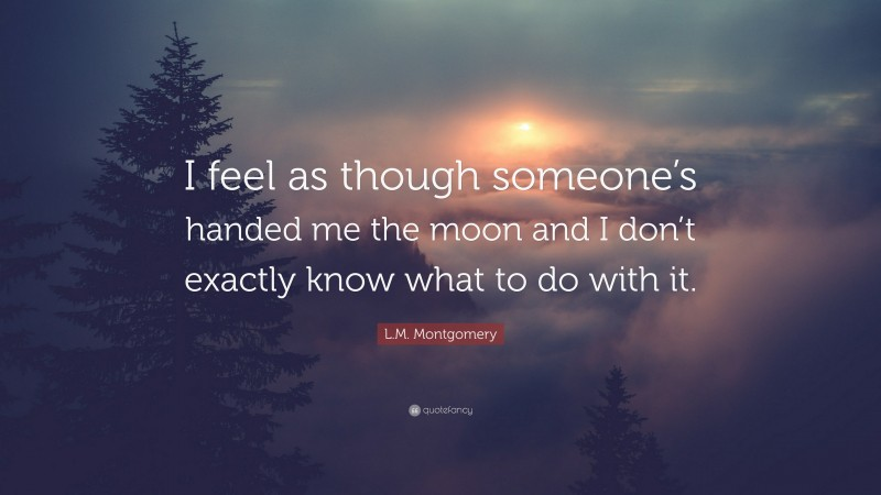 """L.M. Montgomery Quote: """"I feel as though someone's handed me the moon and I don't exactly know what to do with it."""""""