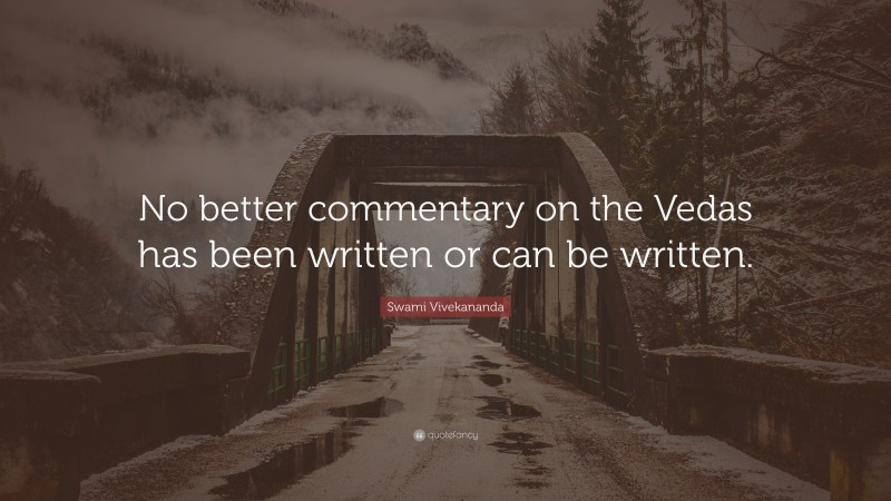 """Swami Vivekananda Quote: """"No better commentary on the Vedas has been written or can be written."""""""