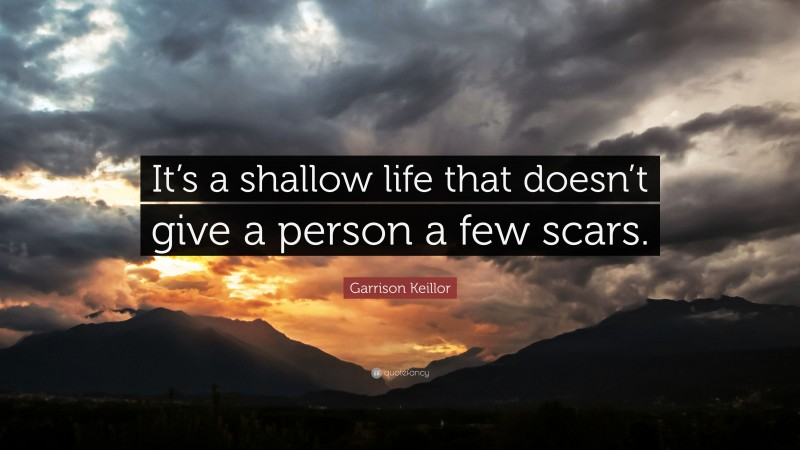 """Garrison Keillor Quote: """"It's a shallow life that doesn't give a person a few scars."""""""