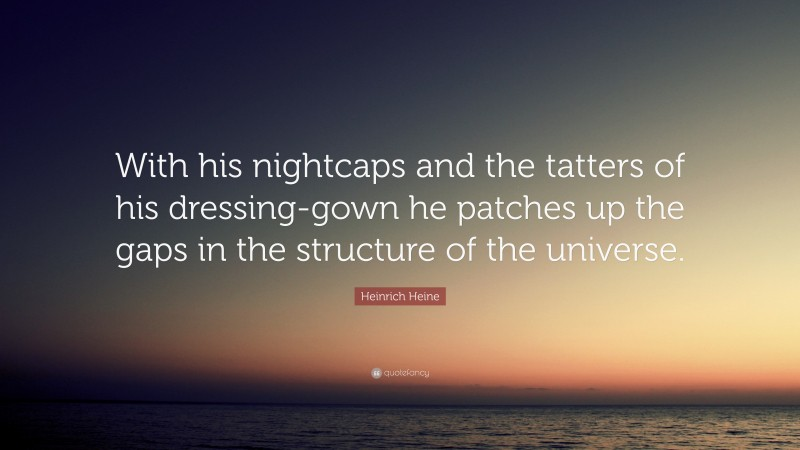 """Heinrich Heine Quote: """"With his nightcaps and the tatters of his dressing-gown he patches up the gaps in the structure of the universe."""""""
