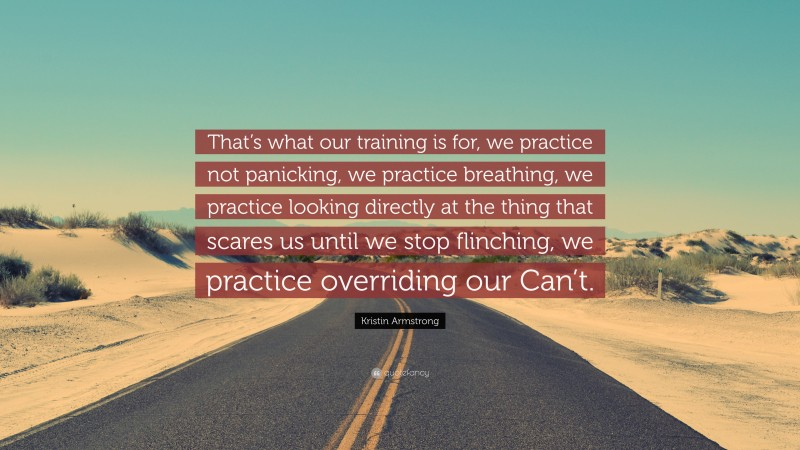 """Kristin Armstrong Quote: """"That's what our training is for, we practice not panicking, we practice breathing, we practice looking directly at the thing that scares us until we stop flinching, we practice overriding our Can't."""""""