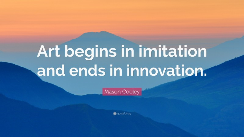 """Mason Cooley Quote: """"Art begins in imitation and ends in innovation."""""""